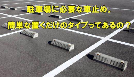駐車場に必要な車止め。設置が簡単な置くだけのタイプってあるの?