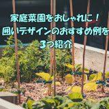 家庭菜園をおしゃれに!囲いデザインおすすめ3つ紹介